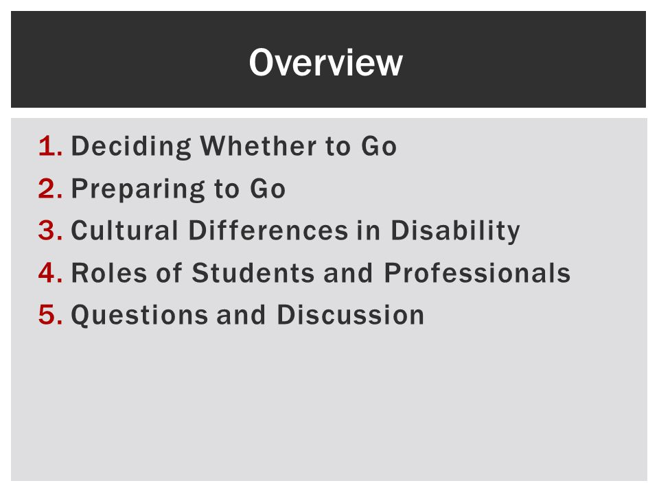 1.Deciding Whether to Go 2.Preparing to Go 3.Cultural Differences in Disability 4.Roles of Students and Professionals 5.Questions and Discussion Overview