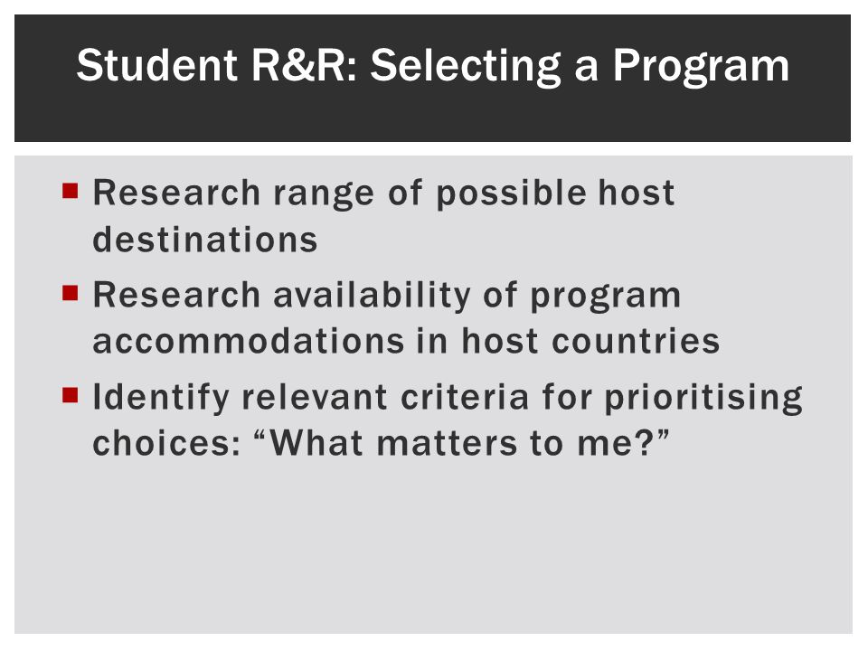 Research range of possible host destinations Research availability of program accommodations in host countries Identify relevant criteria for prioritising choices: What matters to me.