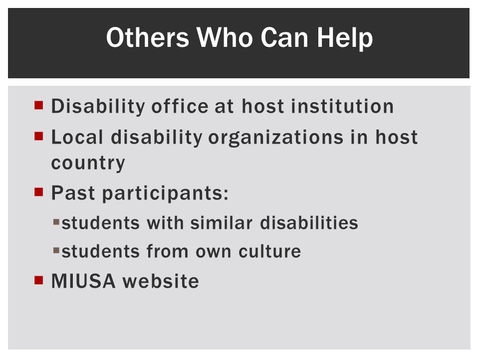 Disability office at host institution Local disability organizations in host country Past participants: students with similar disabilities students from own culture MIUSA website Others Who Can Help