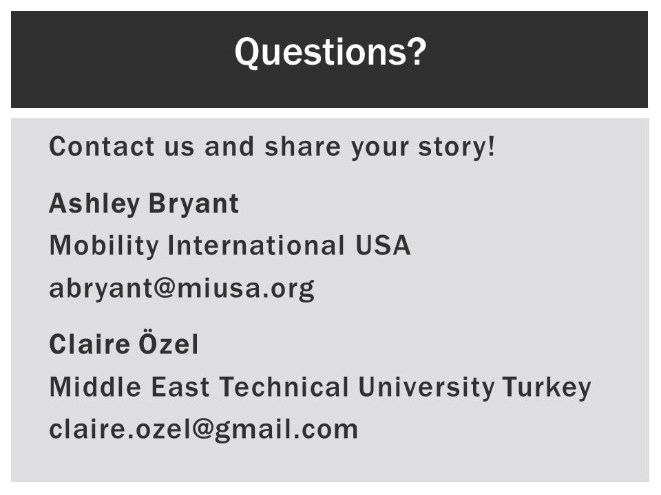 Contact us and share your story! Ashley Bryant Mobility International USA abryant@miusa.org Claire Özel Middle East Technical University Turkey claire
