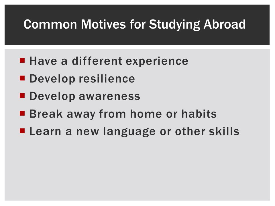 Have a different experience Develop resilience Develop awareness Break away from home or habits Learn a new language or other skills Common Motives for Studying Abroad