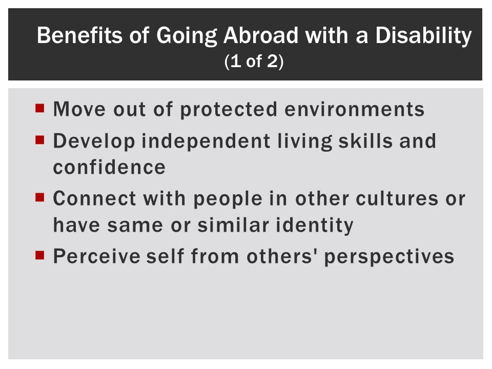 Move out of protected environments Develop independent living skills and confidence Connect with people in other cultures or have same or similar identity Perceive self from others perspectives Benefits of Going Abroad with a Disability (1 of 2)