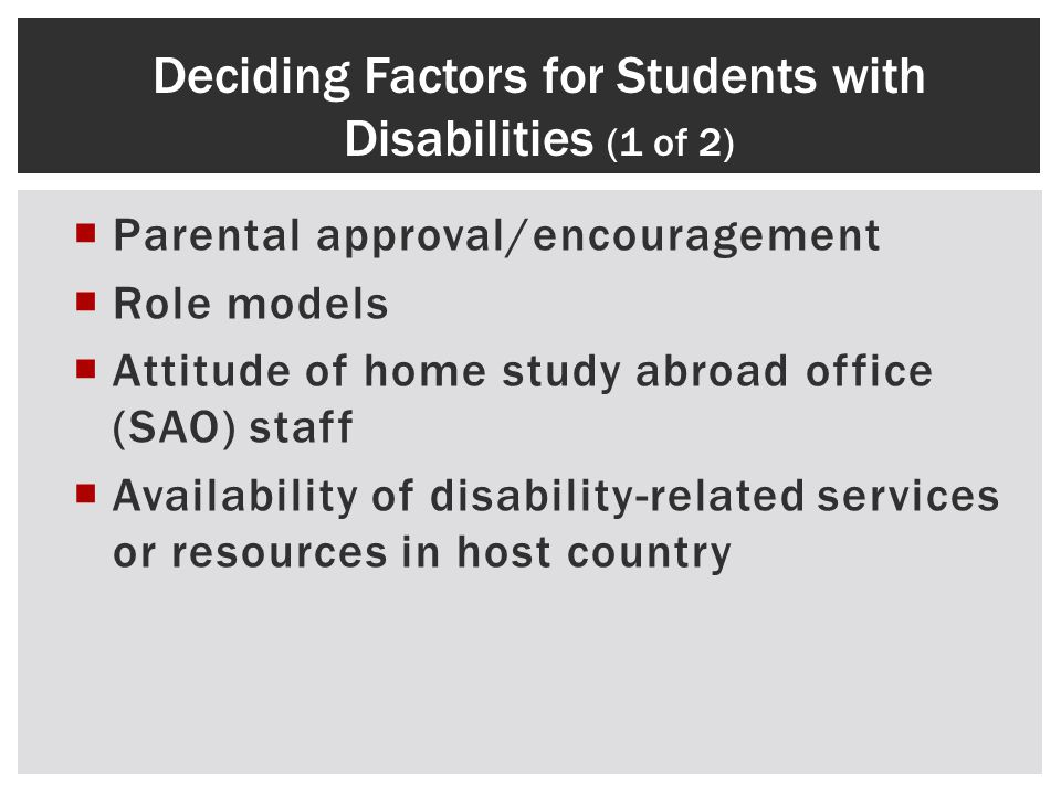 Parental approval/encouragement Role models Attitude of home study abroad office (SAO) staff Availability of disability-related services or resources in host country Deciding Factors for Students with Disabilities (1 of 2)