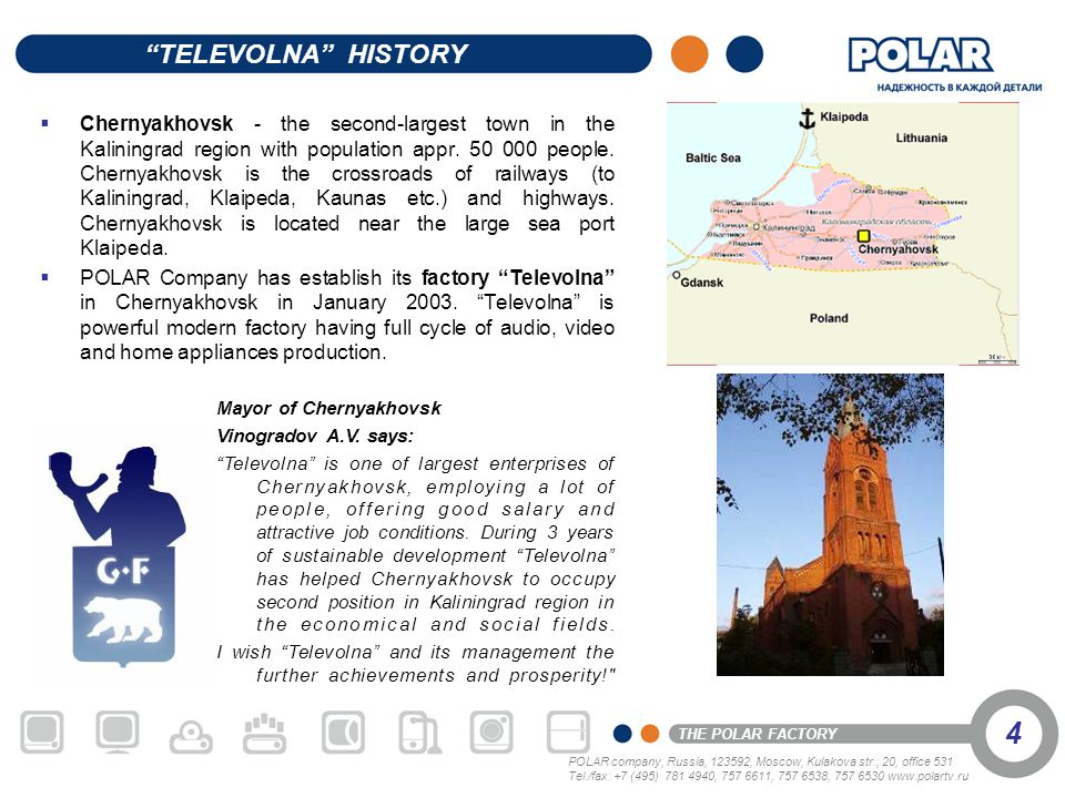 POLAR company, Russia, 123592, Moscow, Kulakova str., 20, office 531 Tel./fax: +7 (495) 781 4940, 757 6611, 757 6538, 757 6530 www.polartv.ru THE POLAR FACTORY 5 Televolna production cycle includes the following technological stages: automatic packing of printed circuit boards with electronic components; soldering of printed circuit boards on an imported conveyer with high degree of reliability; casting and painting of plastic bodies; production of polyfoam bushes; assembly of products; computer-assisted checking and adjustment of units, parts and finished products; marking of finished products; diversified examination and testing of each piece of appliance.