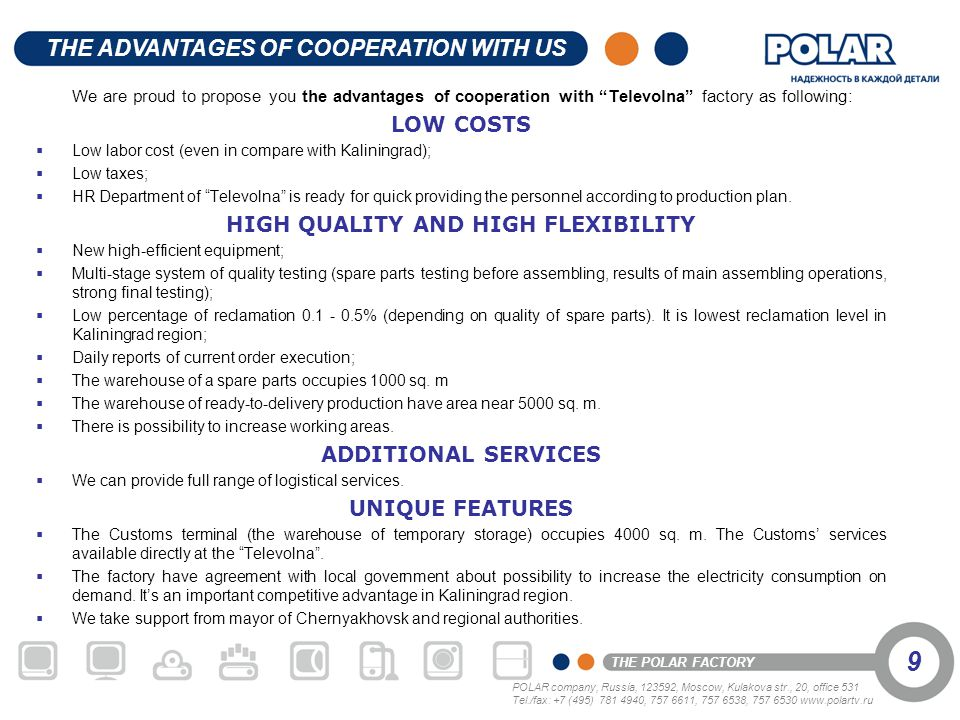 POLAR company, Russia, 123592, Moscow, Kulakova str., 20, office 531 Tel./fax: +7 (495) 781 4940, 757 6611, 757 6538, 757 6530 www.polartv.ru THE POLAR FACTORY 10 At the moment TELEVOLNA factory is ready to cooperate with new clients who want to produce their models of consumer electronics and home appliances.