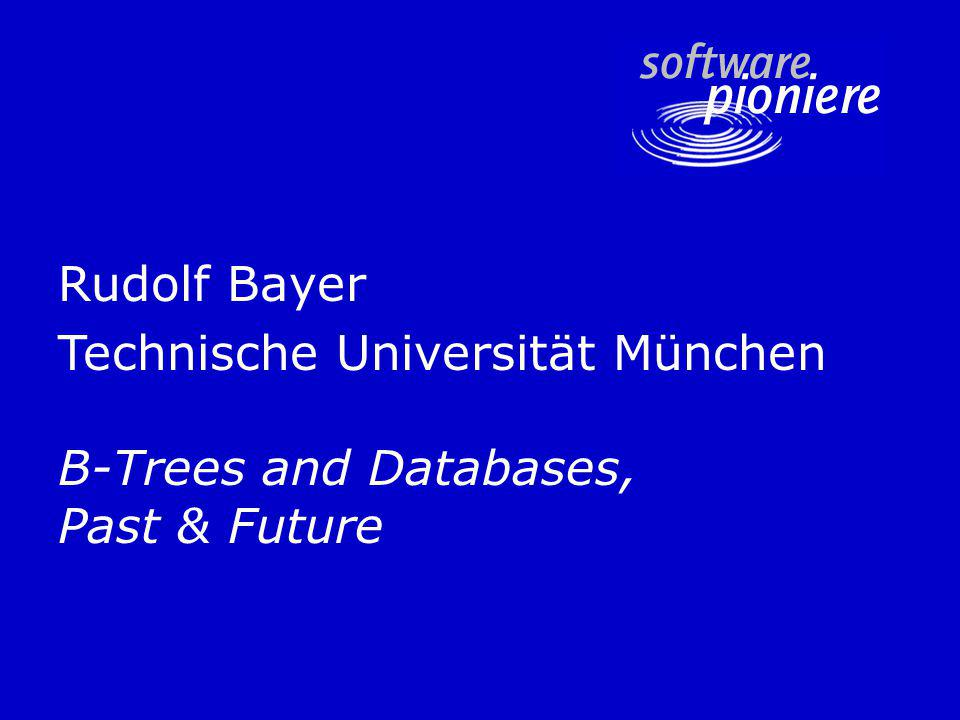 Rudolf Bayer Technische Universität München B-Trees and Databases, Past & Future