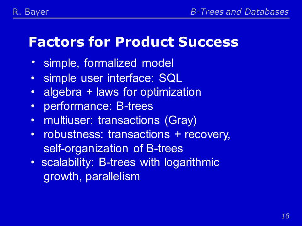 R. BayerB-Trees and Databases 18 Factors for Product Success simple, formalized model simple user interface: SQL algebra + laws for optimization perfo