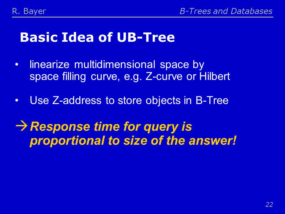 R. BayerB-Trees and Databases 22 Basic Idea of UB-Tree linearize multidimensional space by space filling curve, e.g. Z-curve or Hilbert Use Z-address