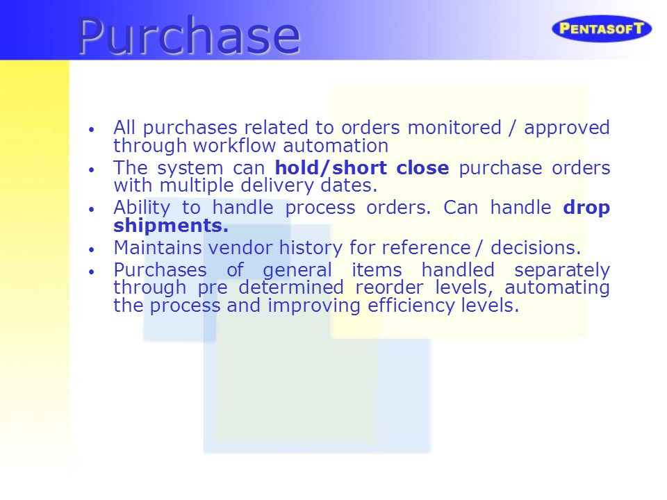 Purchase All purchases related to orders monitored / approved through workflow automation The system can hold/short close purchase orders with multipl