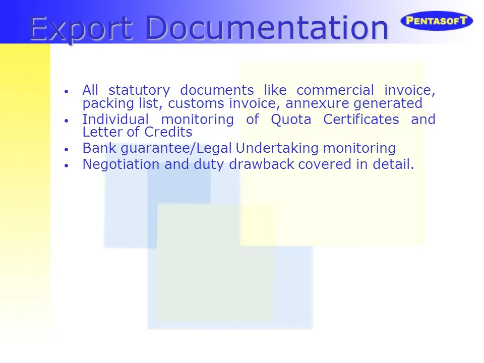 Export Documentation All statutory documents like commercial invoice, packing list, customs invoice, annexure generated Individual monitoring of Quota