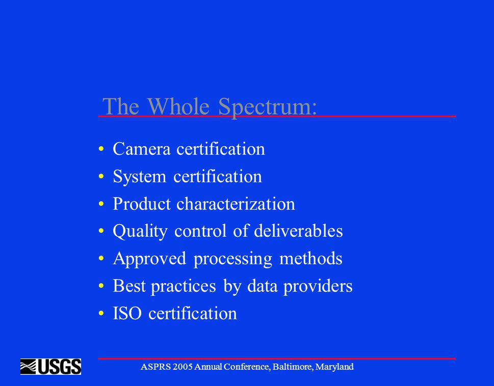 ASPRS 2005 Annual Conference, Baltimore, Maryland The Whole Spectrum: Camera certification System certification Product characterization Quality control of deliverables Approved processing methods Best practices by data providers ISO certification