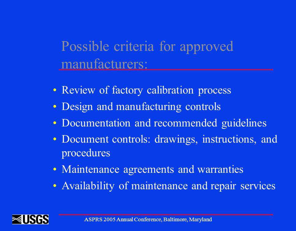 ASPRS 2005 Annual Conference, Baltimore, Maryland Possible criteria for approved manufacturers: Review of factory calibration process Design and manufacturing controls Documentation and recommended guidelines Document controls: drawings, instructions, and procedures Maintenance agreements and warranties Availability of maintenance and repair services