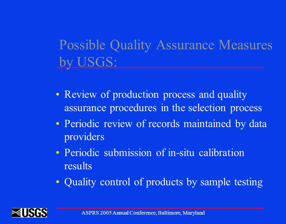 ASPRS 2005 Annual Conference, Baltimore, Maryland Possible Quality Assurance Measures by USGS: Review of production process and quality assurance procedures in the selection process Periodic review of records maintained by data providers Periodic submission of in-situ calibration results Quality control of products by sample testing
