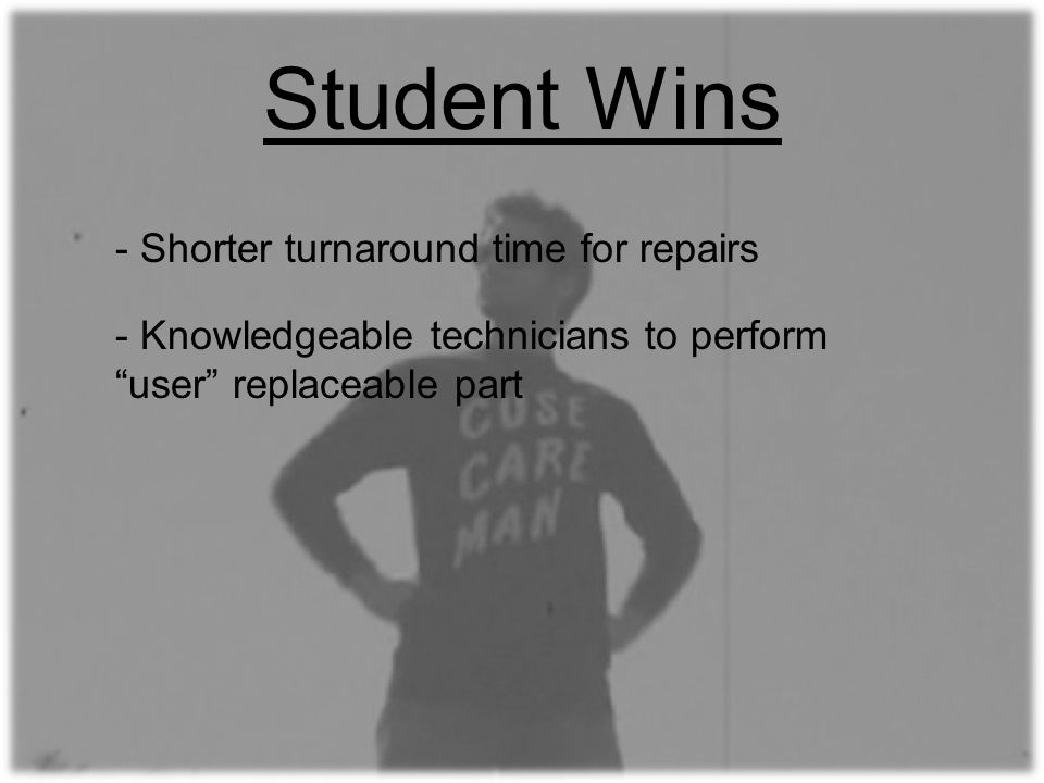 Student Wins - Knowledgeable technicians to perform user replaceable part - Shorter turnaround time for repairs