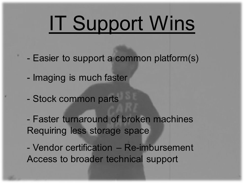 IT Support Wins - Faster turnaround of broken machines Requiring less storage space - Stock common parts - Imaging is much faster - Easier to support a common platform(s) - Vendor certification – Re-imbursement Access to broader technical support