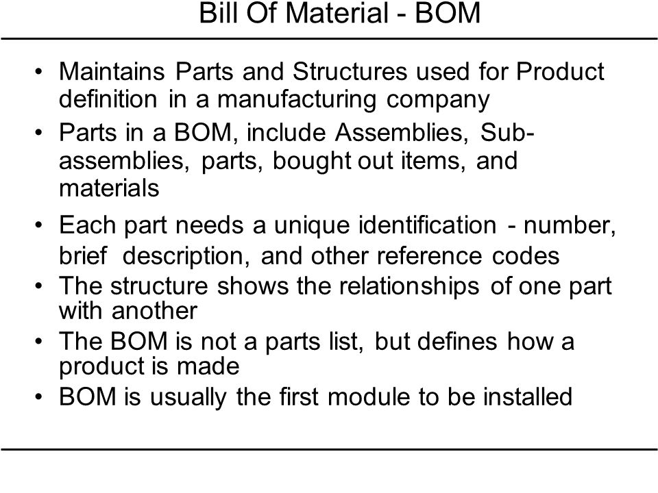 Bill Of Material - BOM Maintains Parts and Structures used for Product definition in a manufacturing company Parts in a BOM, include Assemblies, Sub-