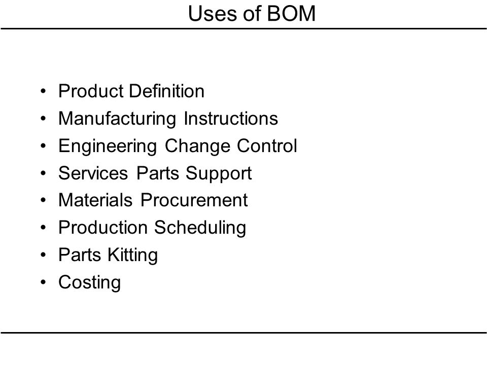 Uses of BOM Product Definition Manufacturing Instructions Engineering Change Control Services Parts Support Materials Procurement Production Schedulin