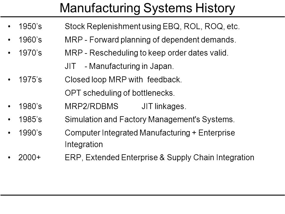Manufacturing Systems History 1950sStock Replenishment using EBQ, ROL, ROQ, etc. 1960sMRP - Forward planning of dependent demands. 1970sMRP - Reschedu