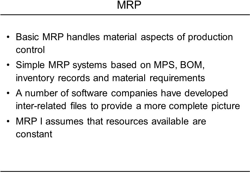 MRP Basic MRP handles material aspects of production control Simple MRP systems based on MPS, BOM, inventory records and material requirements A numbe