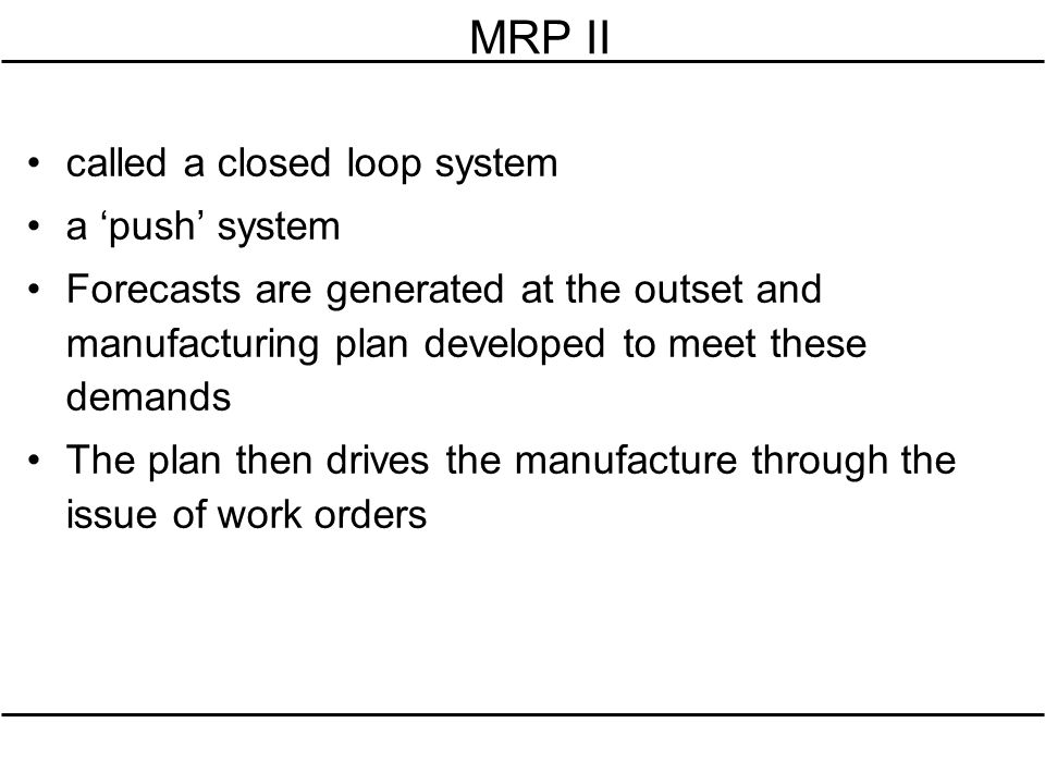 MRP II called a closed loop system a push system Forecasts are generated at the outset and manufacturing plan developed to meet these demands The plan