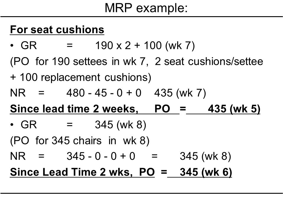 MRP example: For seat cushions GR=190 x 2 + 100 (wk 7) (PO for 190 settees in wk 7, 2 seat cushions/settee + 100 replacement cushions) NR=480 - 45 - 0