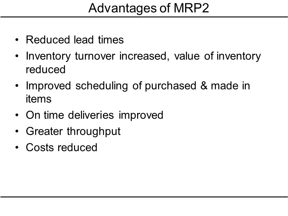 Advantages of MRP2 Reduced lead times Inventory turnover increased, value of inventory reduced Improved scheduling of purchased & made in items On tim