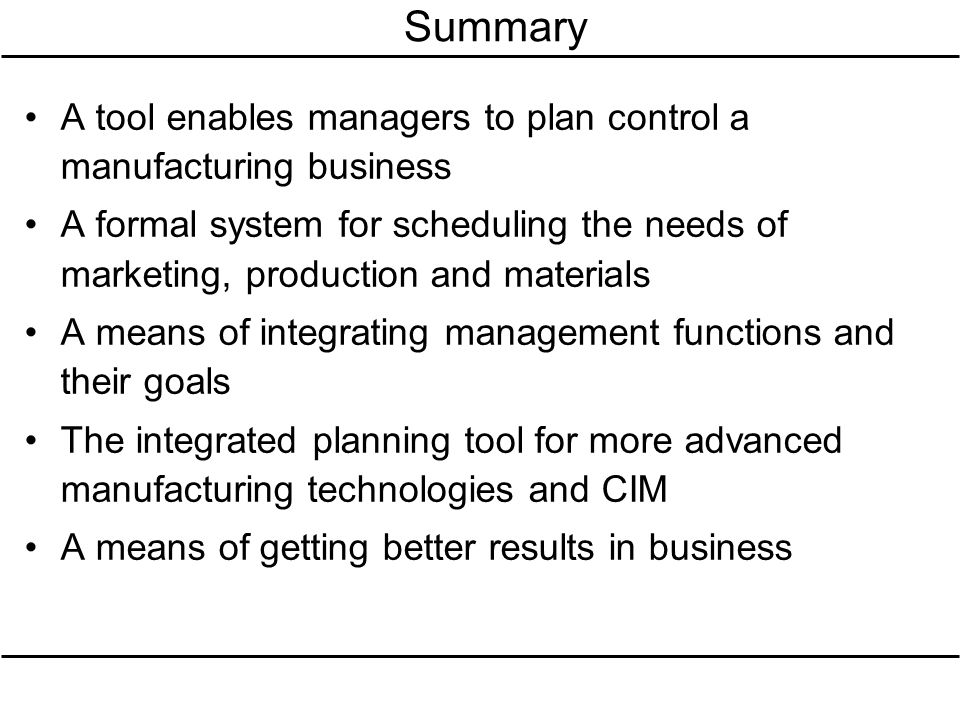 Summary A tool enables managers to plan control a manufacturing business A formal system for scheduling the needs of marketing, production and materia