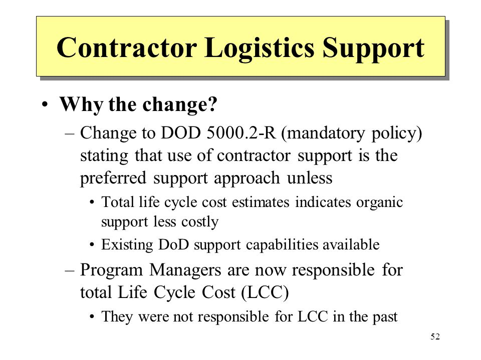 52 Contractor Logistics Support Why the change? –Change to DOD 5000.2-R (mandatory policy) stating that use of contractor support is the preferred sup