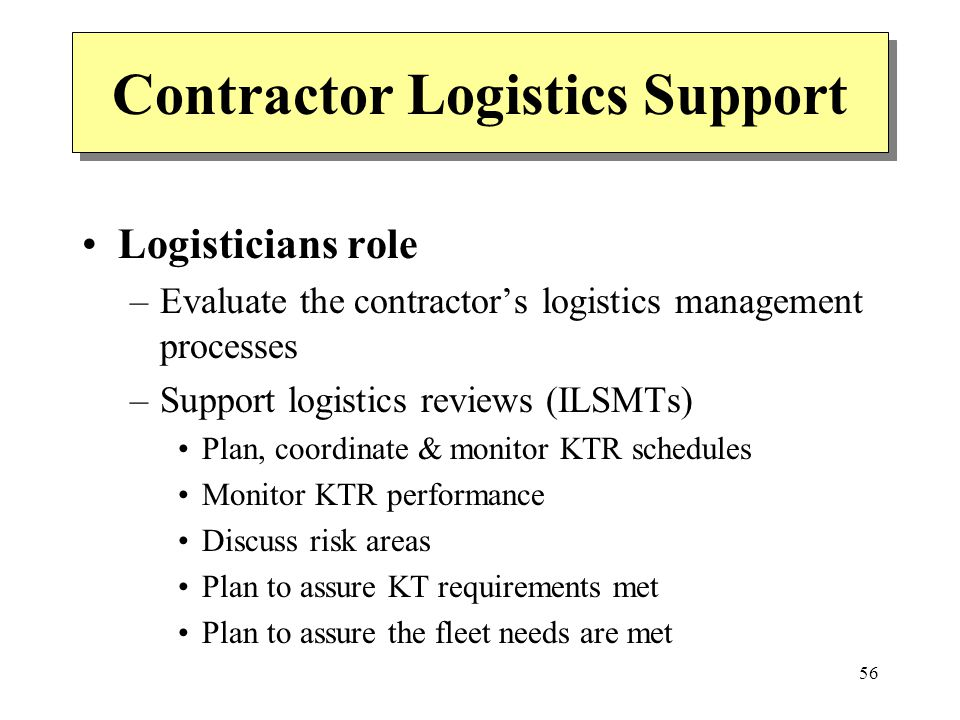 56 Contractor Logistics Support Logisticians role –Evaluate the contractors logistics management processes –Support logistics reviews (ILSMTs) Plan, c