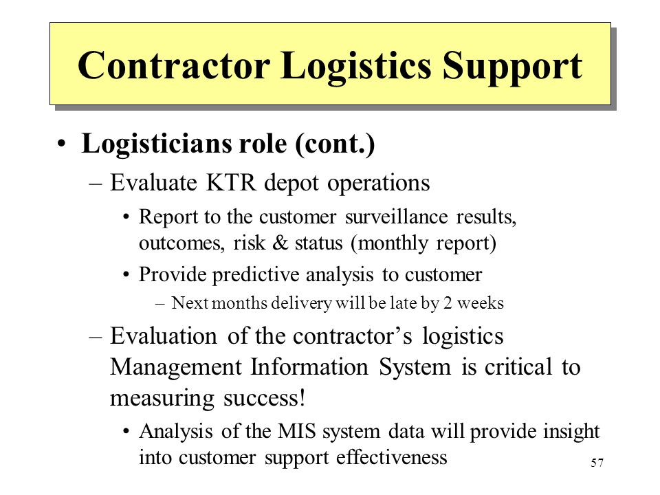 57 Contractor Logistics Support Logisticians role (cont.) –Evaluate KTR depot operations Report to the customer surveillance results, outcomes, risk &