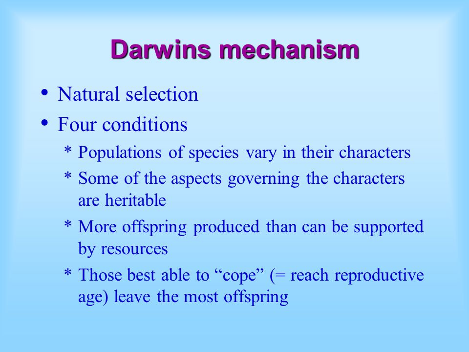 Darwins mechanism Natural selection Four conditions *Populations of species vary in their characters *Some of the aspects governing the characters are