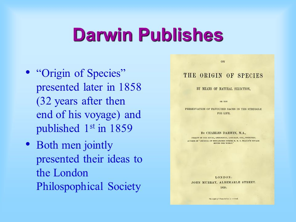Darwin Publishes Origin of Species presented later in 1858 (32 years after then end of his voyage) and published 1 st in 1859 Both men jointly present