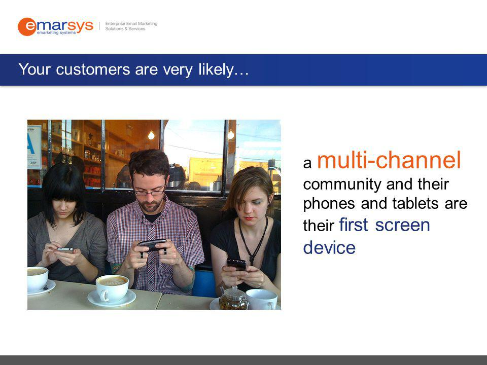 Your customers are very likely… a multi-channel community and their phones and tablets are their first screen device