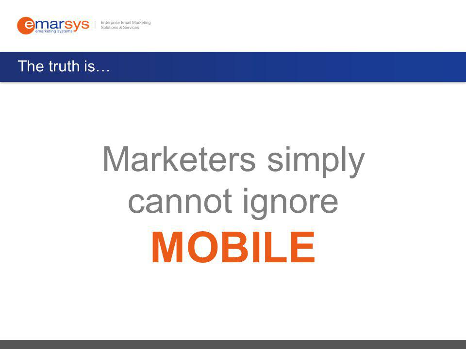 The truth is… Marketers simply cannot ignore MOBILE