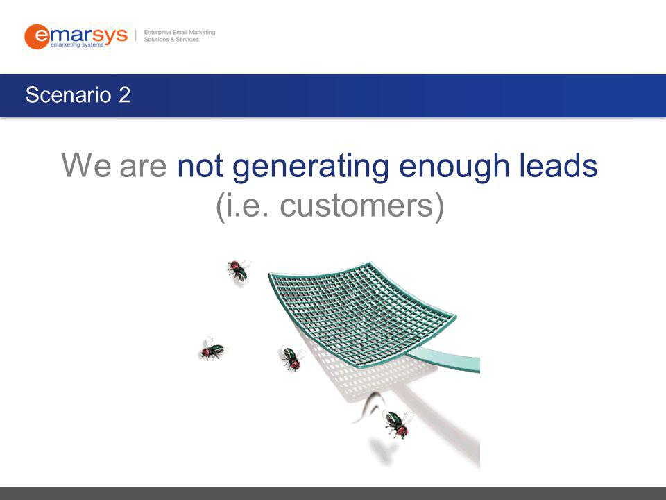 Scenario 2 We are not generating enough leads (i.e. customers)