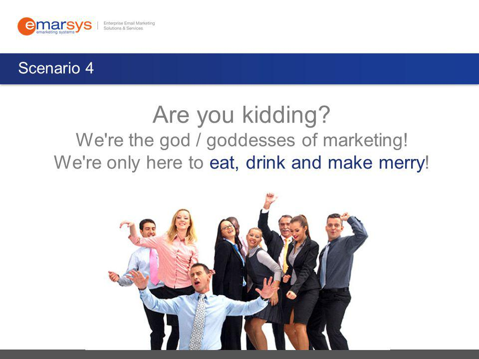 Scenario 4 Are you kidding. We re the god / goddesses of marketing.