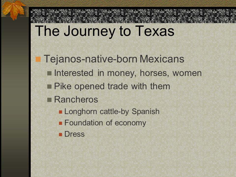 The Journey to Texas Tejanos-native-born Mexicans Interested in money, horses, women Pike opened trade with them Rancheros Longhorn cattle-by Spanish Foundation of economy Dress