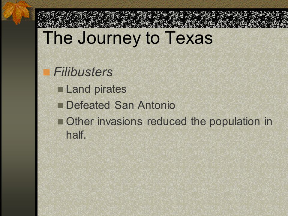 The Journey to Texas Filibusters Land pirates Defeated San Antonio Other invasions reduced the population in half.