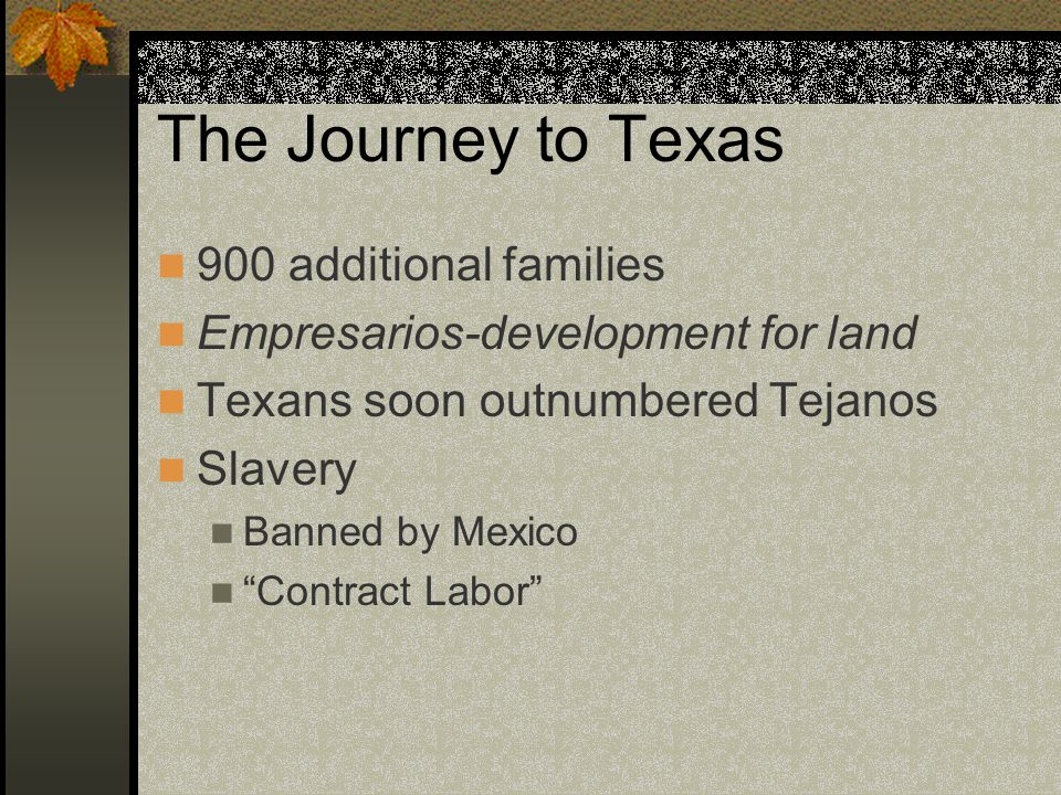 The Journey to Texas 900 additional families Empresarios-development for land Texans soon outnumbered Tejanos Slavery Banned by Mexico Contract Labor