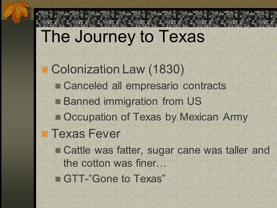 The Journey to Texas Colonization Law (1830) Canceled all empresario contracts Banned immigration from US Occupation of Texas by Mexican Army Texas Fever Cattle was fatter, sugar cane was taller and the cotton was finer… GTT-Gone to Texas