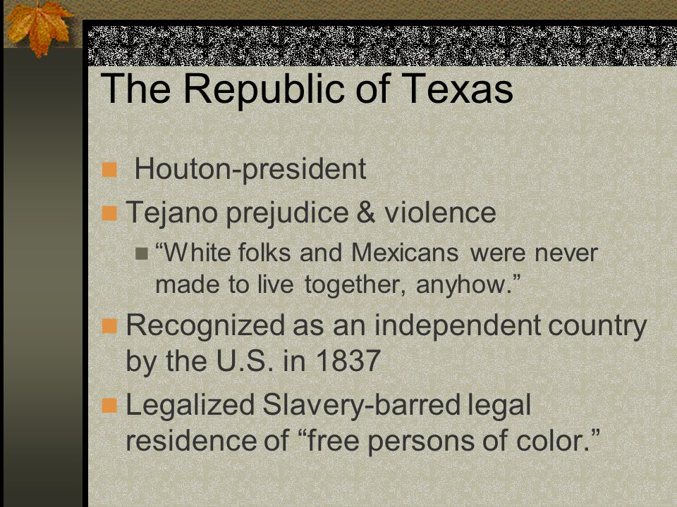 The Republic of Texas Houton-president Tejano prejudice & violence White folks and Mexicans were never made to live together, anyhow.