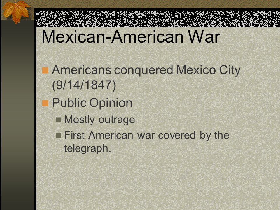 Mexican-American War Americans conquered Mexico City (9/14/1847) Public Opinion Mostly outrage First American war covered by the telegraph.