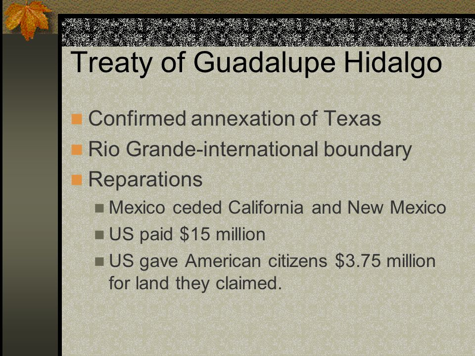 Treaty of Guadalupe Hidalgo Confirmed annexation of Texas Rio Grande-international boundary Reparations Mexico ceded California and New Mexico US paid $15 million US gave American citizens $3.75 million for land they claimed.