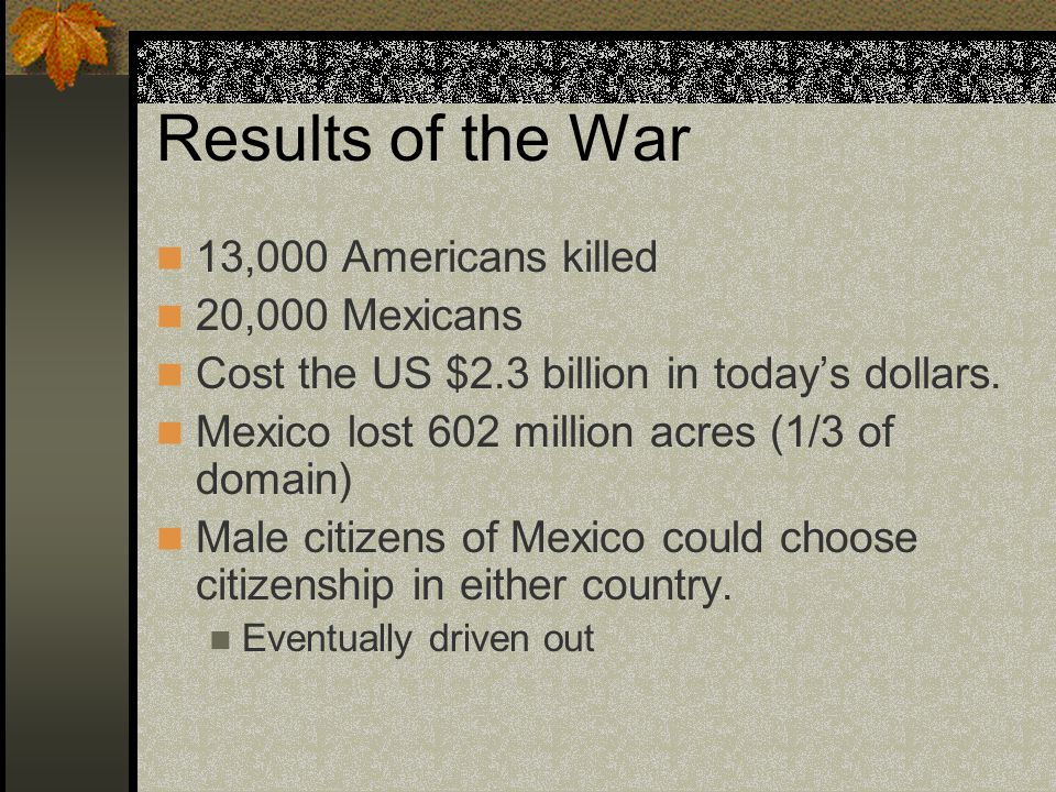 Results of the War 13,000 Americans killed 20,000 Mexicans Cost the US $2.3 billion in todays dollars.