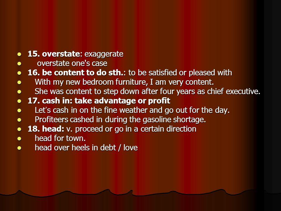 15. overstate: exaggerate 15. overstate: exaggerate overstate one s case overstate one s case 16.