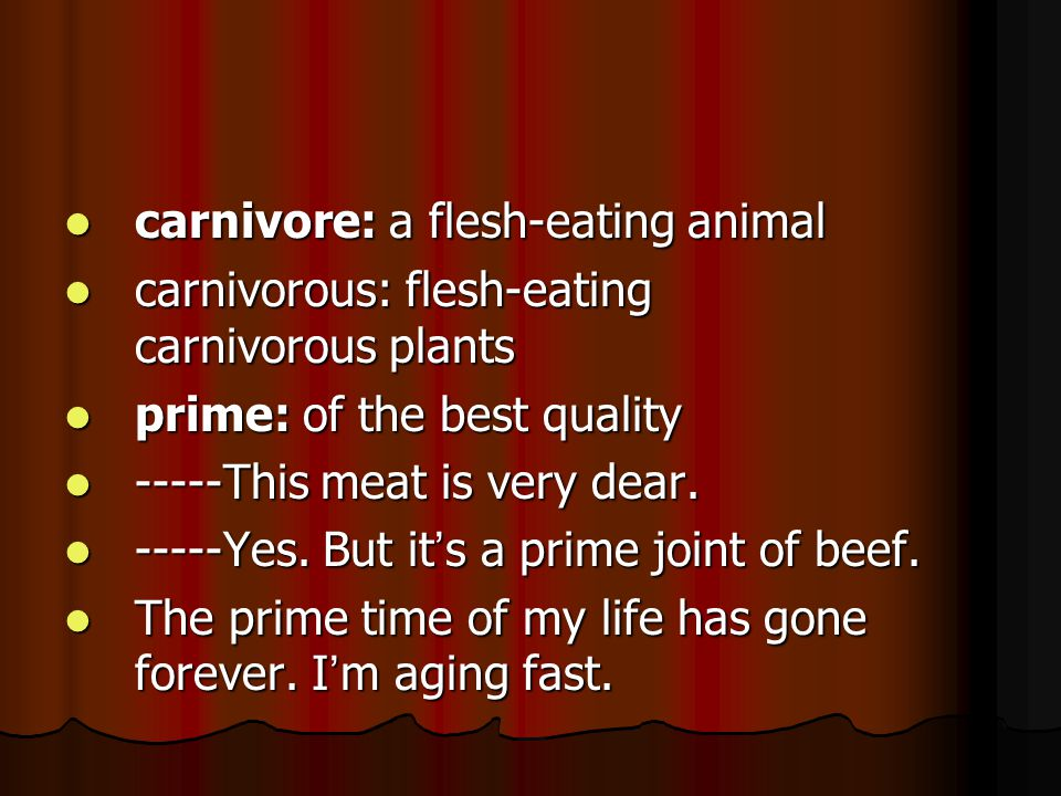 carnivore: a flesh-eating animal carnivore: a flesh-eating animal carnivorous: flesh-eating carnivorous plants carnivorous: flesh-eating carnivorous plants prime: of the best quality prime: of the best quality -----This meat is very dear.
