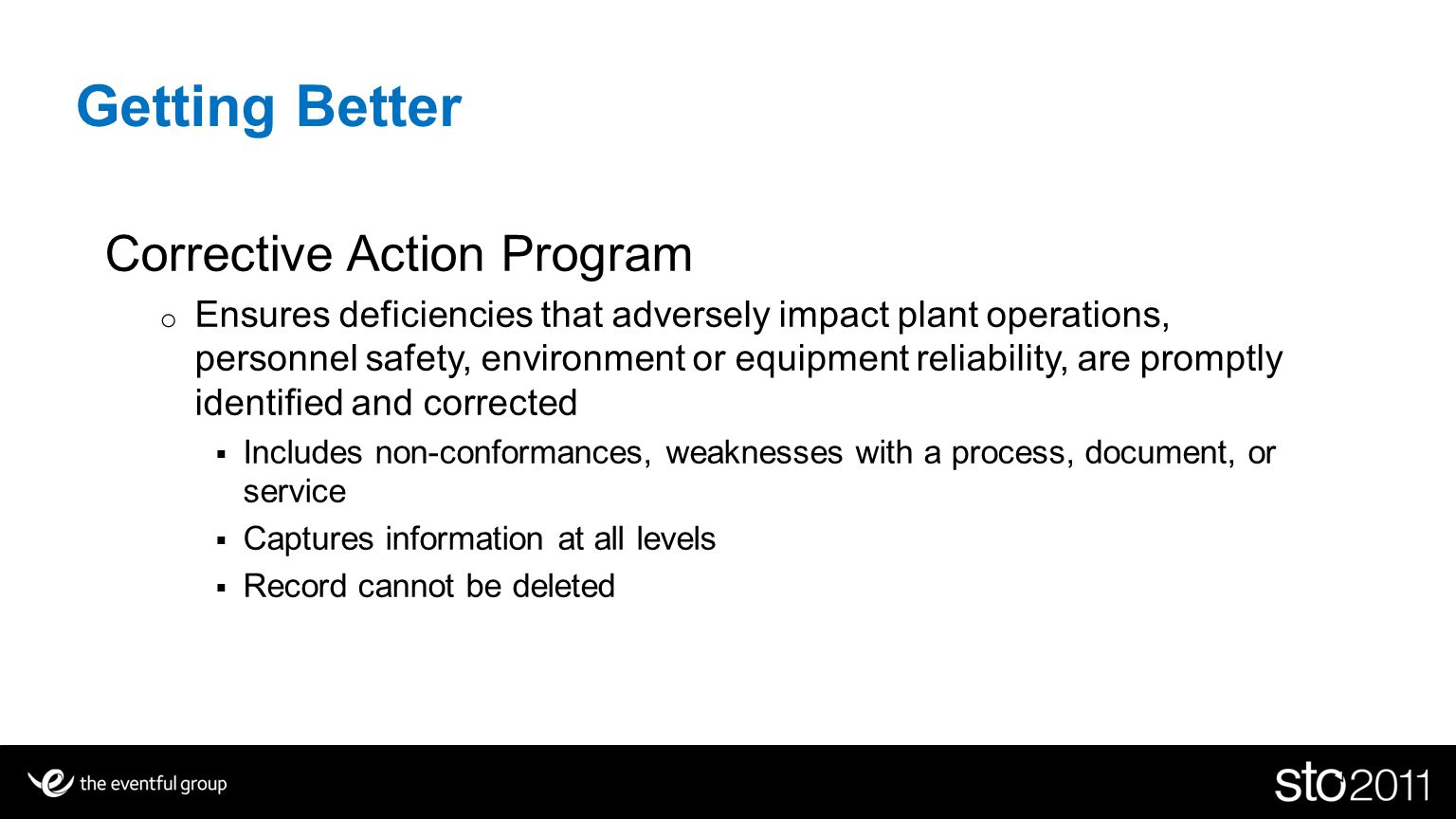 Getting Better Corrective Action Program o Ensures deficiencies that adversely impact plant operations, personnel safety, environment or equipment reliability, are promptly identified and corrected Includes non-conformances, weaknesses with a process, document, or service Captures information at all levels Record cannot be deleted