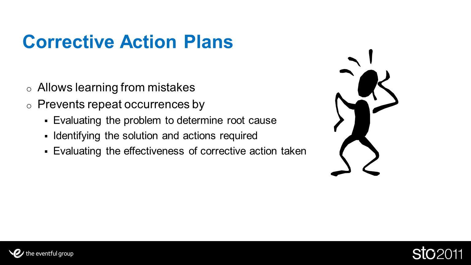 Corrective Action Plans o Allows learning from mistakes o Prevents repeat occurrences by Evaluating the problem to determine root cause Identifying the solution and actions required Evaluating the effectiveness of corrective action taken