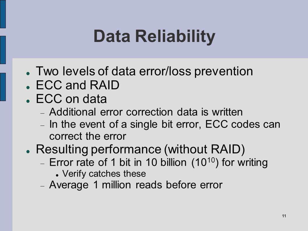 11 Data Reliability Two levels of data error/loss prevention ECC and RAID ECC on data Additional error correction data is written In the event of a si