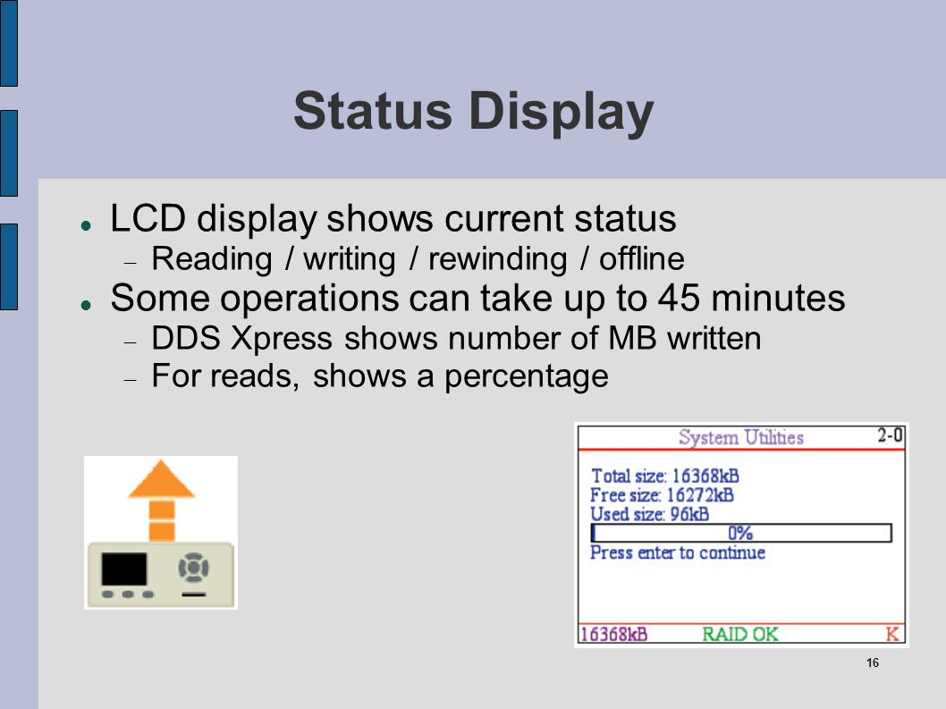 16 Status Display LCD display shows current status Reading / writing / rewinding / offline Some operations can take up to 45 minutes DDS Xpress shows